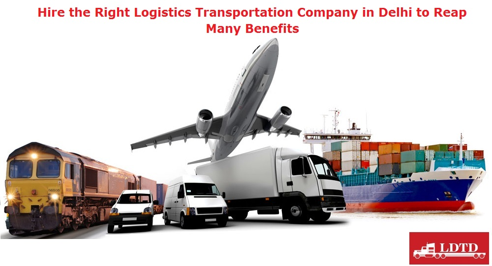 Hire the Right Logistics Transportation Company in Delhi to Reap Many Benefits